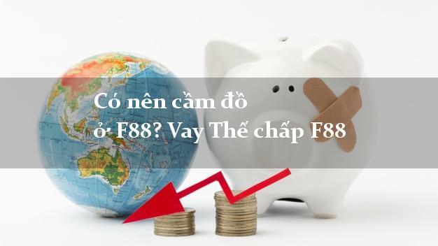 Có nên cầm đồ ở F88? Vay Thế chấp F88