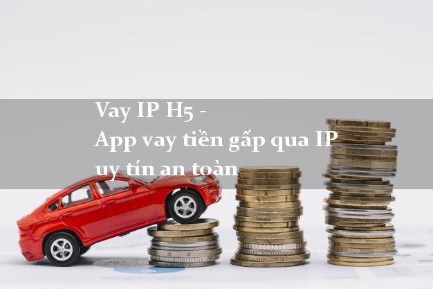 Vay IP H5 - App vay tiền gấp qua IP uy tín an toàn