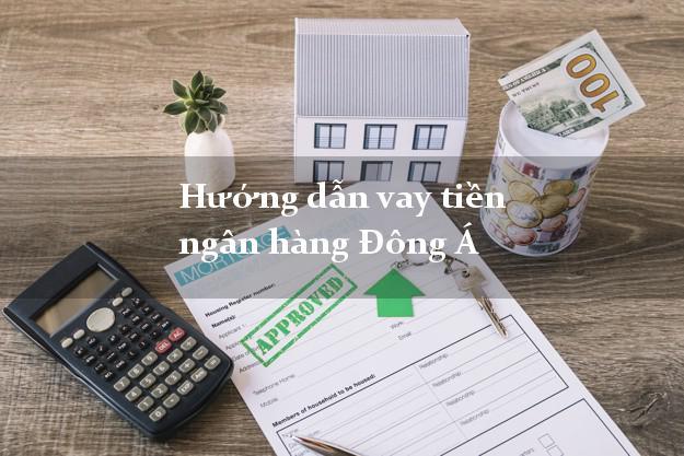 Hướng dẫn vay tiền ngân hàng Đông Á