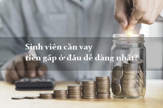 Sinh viên cần vay tiền gấp ở đâu dễ dàng nhất?