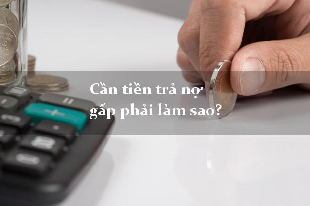 Cần tiền trả nợ gấp phải làm sao?