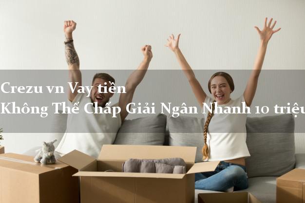 Crezu vn Vay tiền Không Thế Chấp Giải Ngân Nhanh 10 triệu