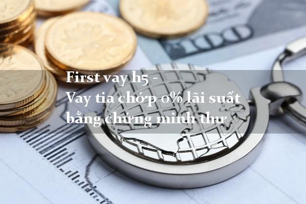First vay h5 - Vay tia chớp 0% lãi suất bằng chứng minh thư