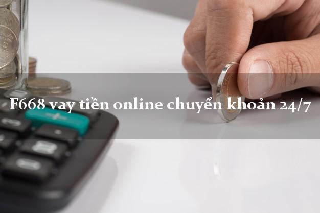 F668 vay tiền online chuyển khoản 24/7