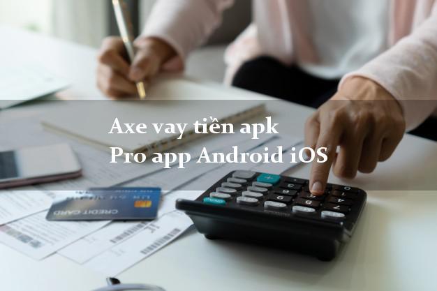 Axe vay tiền apk Pro app Android iOS