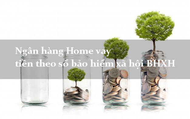 Ngân hàng Home vay tiền theo sổ bảo hiểm xã hội BHXH