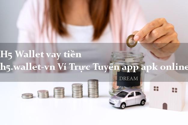 H5 Wallet vay tiền h5.wallet-vn Ví Trực Tuyến app apk online