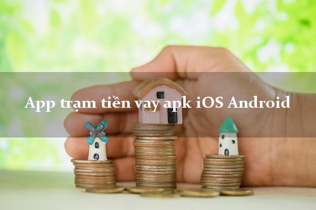 App trạm tiền vay apk iOS Android không thế chấp