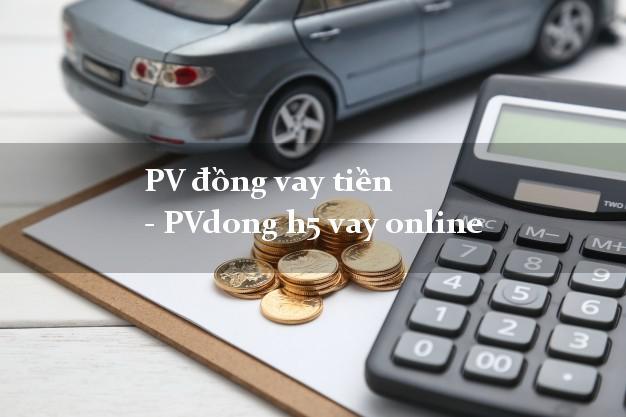 PV đồng vay tiền - PVdong h5 vay online từ 18 tuổi