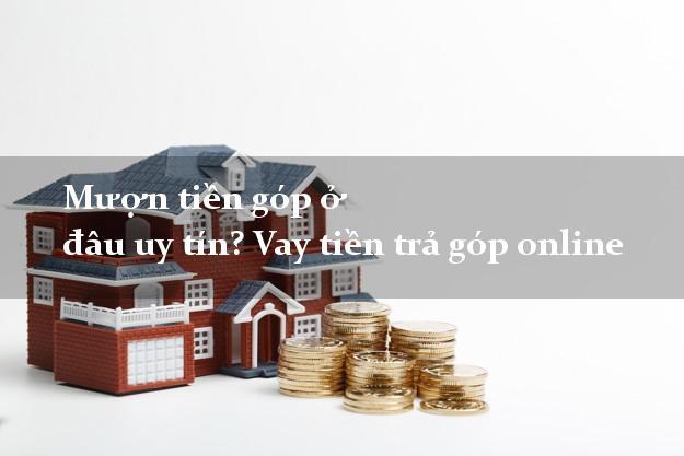 Mượn tiền góp ở đâu uy tín? Vay tiền trả góp online lấy liền