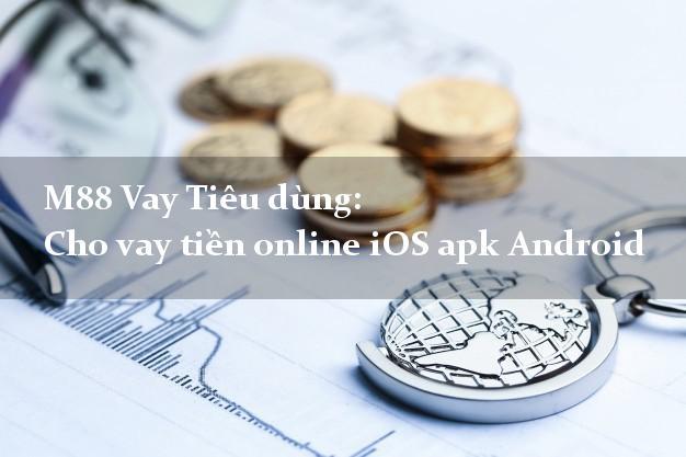 M88 Vay Tiêu dùng: Cho vay tiền online iOS apk Android có ngay
