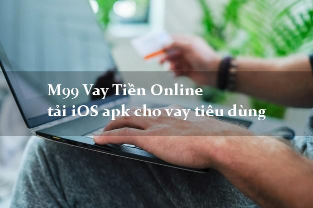M99 Vay Tiền Online tải iOS apk cho vay tiêu dùng đơn giản
