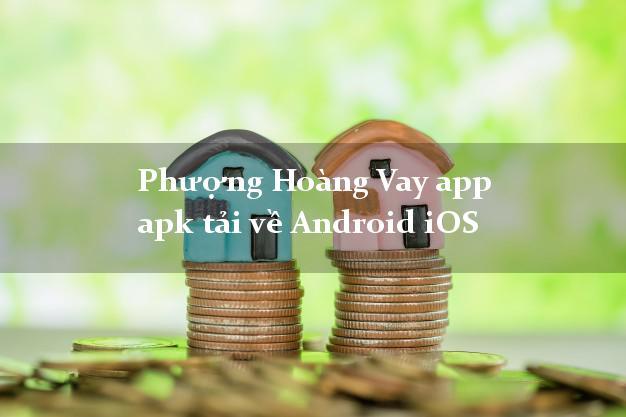 Phượng Hoàng Vay app apk tải về Android iOS uy tín