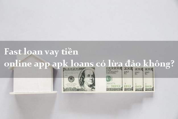 Fast loan vay tiền online app apk loans có lừa đảo không?