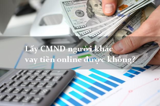 Lấy CMND người khác vay tiền online được không? Vay tiền dễ dàng nhất