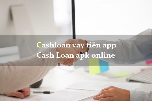 Cashloan vay tiền app Cash Loan apk online từ 18 tuổi