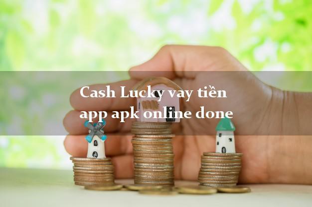 Cash Lucky vay tiền app apk online done giải ngân ngay 30s