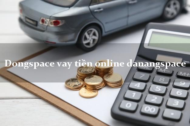 Dongspace vay tiền online danangspace nóng gấp toàn quốc