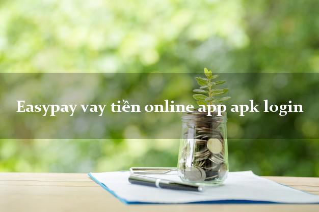 Easypay vay tiền online app apk login cấp tốc 24 giờ