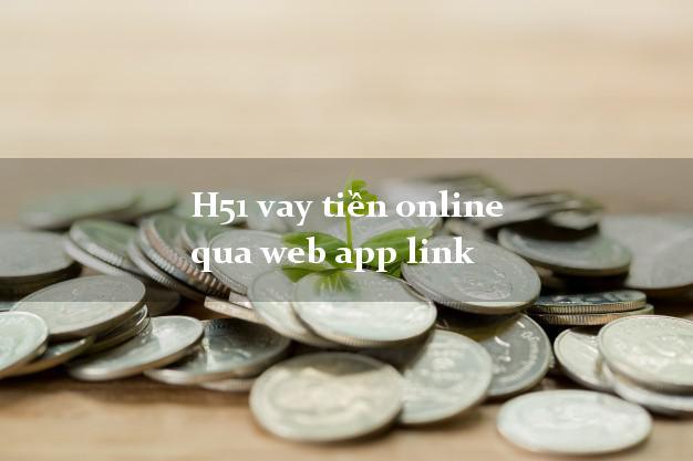 H51 vay tiền online qua web app link không thế chấp